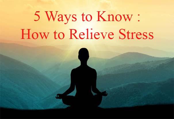 5 Ways to know How to Relieve Stress